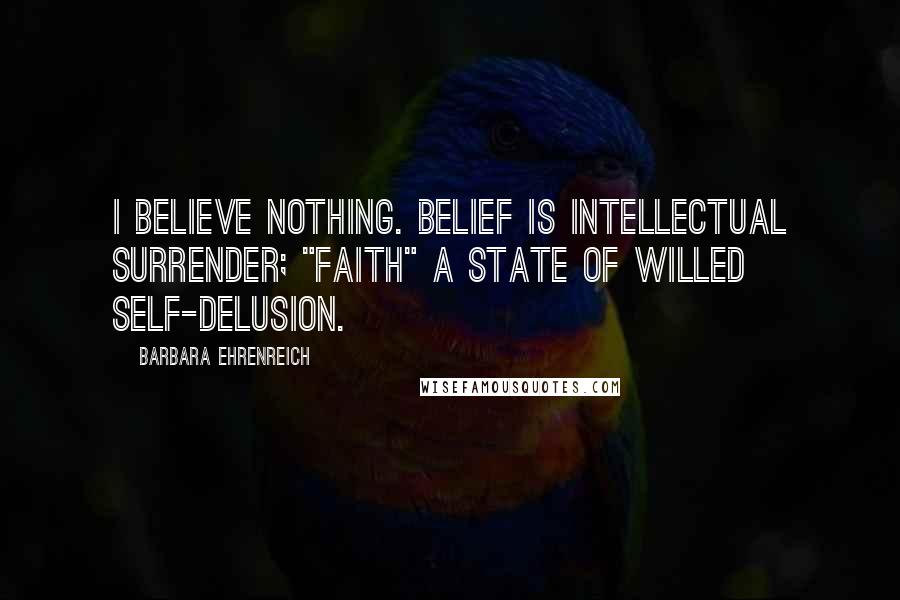 """Barbara Ehrenreich quotes: I believe nothing. Belief is intellectual surrender; """"faith"""" a state of willed self-delusion."""