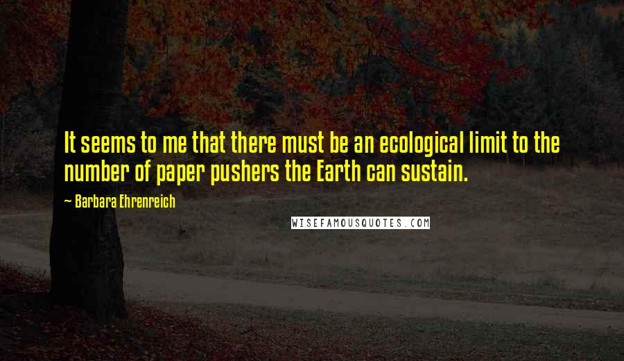 Barbara Ehrenreich quotes: It seems to me that there must be an ecological limit to the number of paper pushers the Earth can sustain.