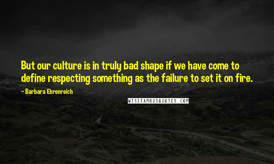 Barbara Ehrenreich quotes: But our culture is in truly bad shape if we have come to define respecting something as the failure to set it on fire.