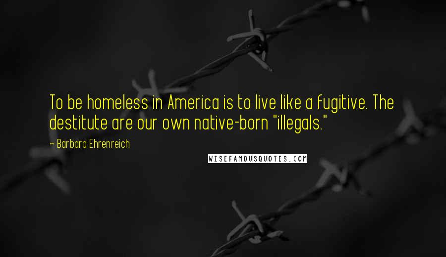 """Barbara Ehrenreich quotes: To be homeless in America is to live like a fugitive. The destitute are our own native-born """"illegals."""""""