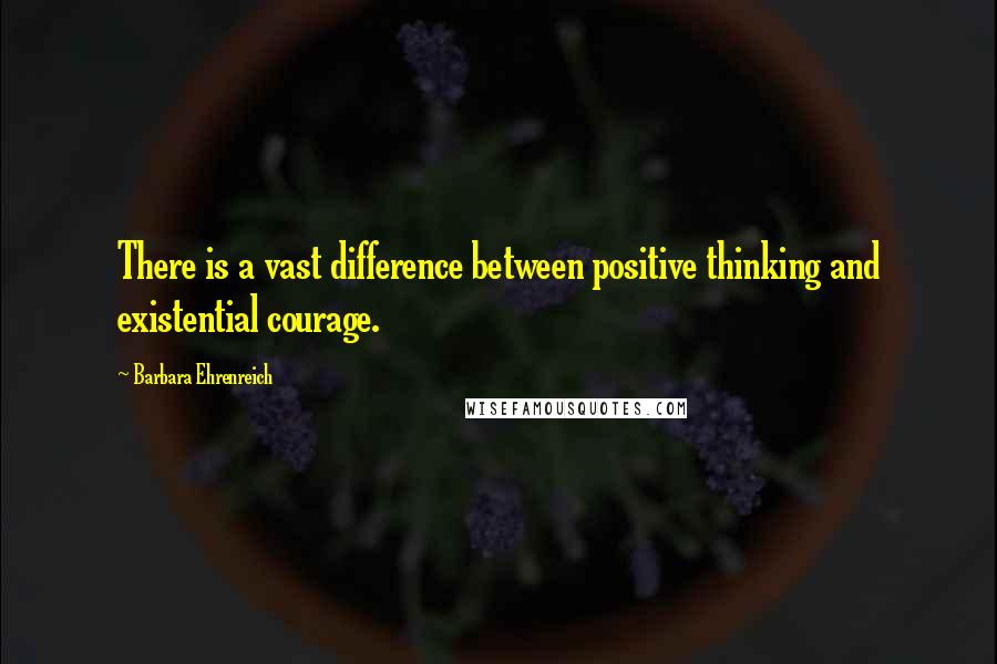 Barbara Ehrenreich quotes: There is a vast difference between positive thinking and existential courage.