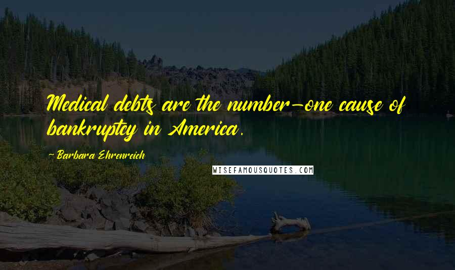 Barbara Ehrenreich quotes: Medical debts are the number-one cause of bankruptcy in America.