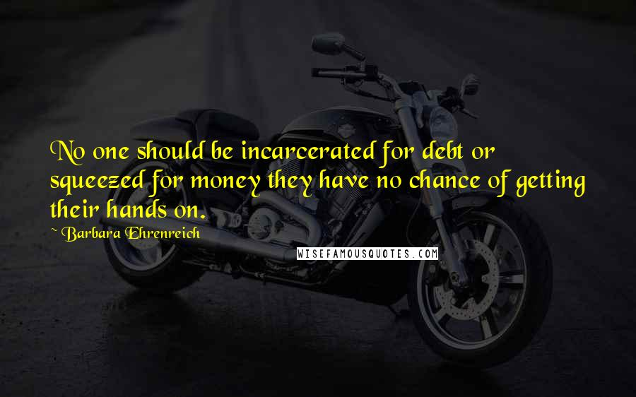 Barbara Ehrenreich quotes: No one should be incarcerated for debt or squeezed for money they have no chance of getting their hands on.