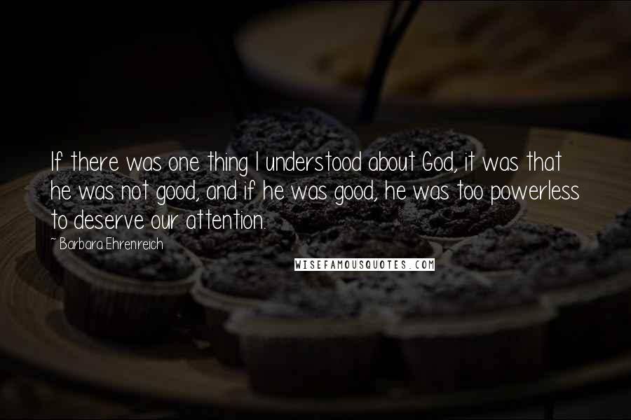 Barbara Ehrenreich quotes: If there was one thing I understood about God, it was that he was not good, and if he was good, he was too powerless to deserve our attention.