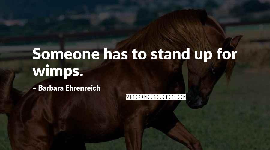 Barbara Ehrenreich quotes: Someone has to stand up for wimps.