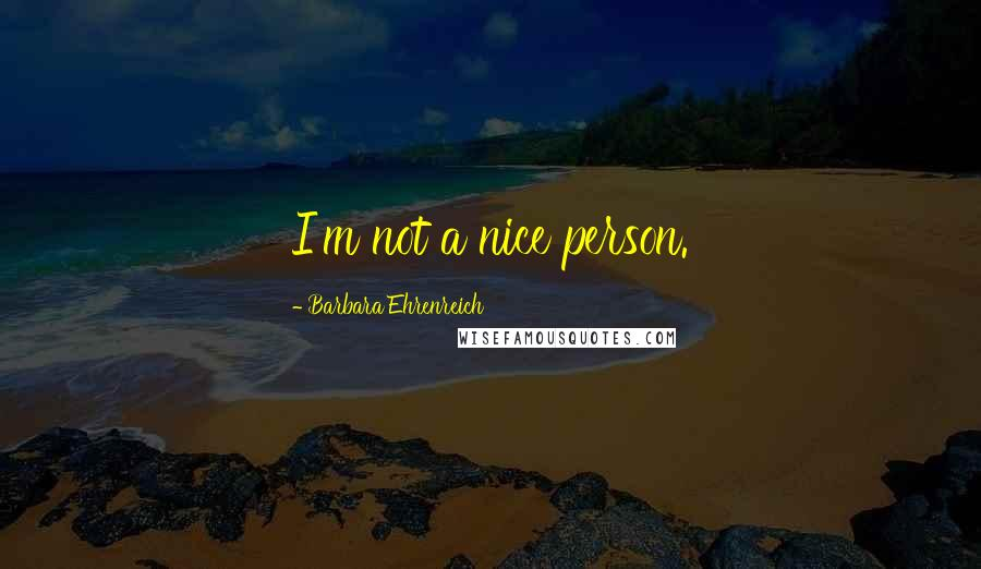 Barbara Ehrenreich quotes: I'm not a nice person.