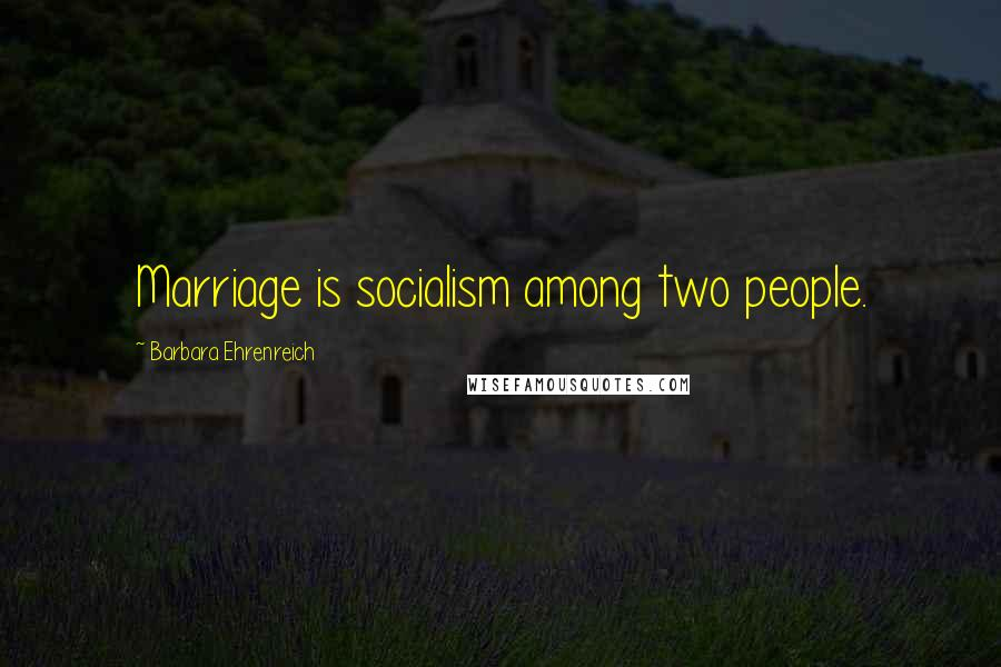 Barbara Ehrenreich quotes: Marriage is socialism among two people.