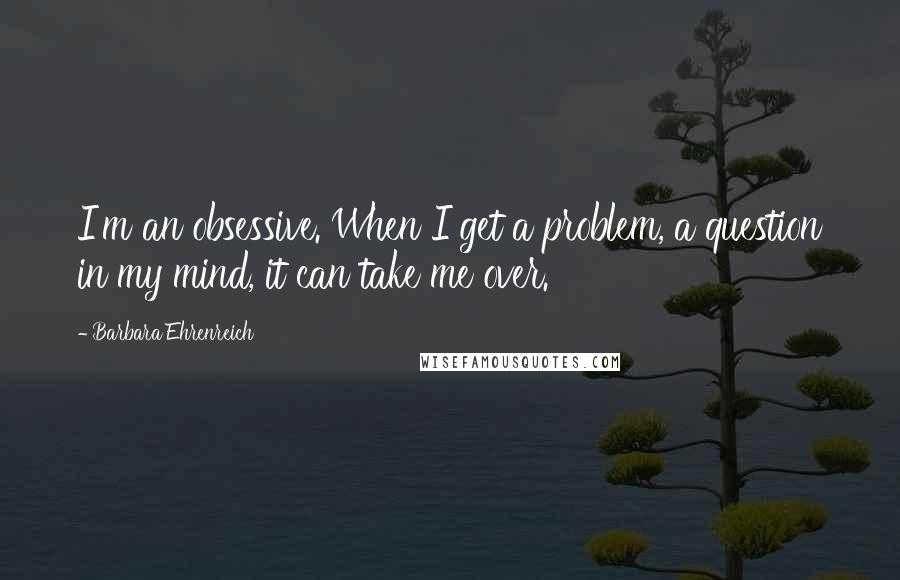 Barbara Ehrenreich quotes: I'm an obsessive. When I get a problem, a question in my mind, it can take me over.