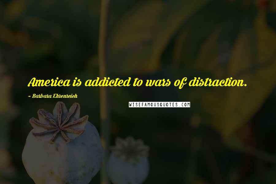 Barbara Ehrenreich quotes: America is addicted to wars of distraction.