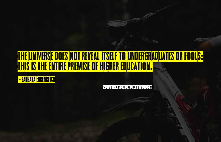 Barbara Ehrenreich quotes: The universe does not reveal itself to undergraduates or fools: This is the entire premise of higher education.