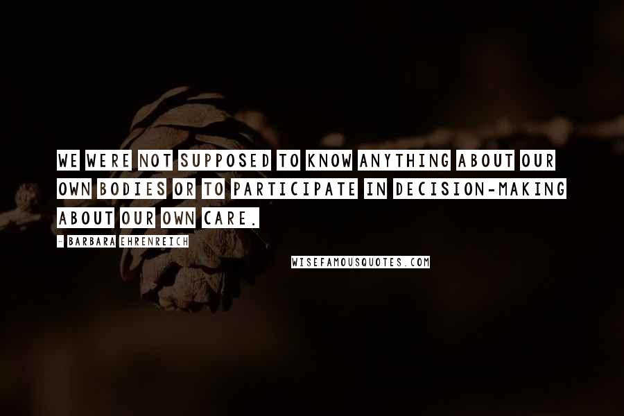 Barbara Ehrenreich quotes: We were not supposed to know anything about our own bodies or to participate in decision-making about our own care.