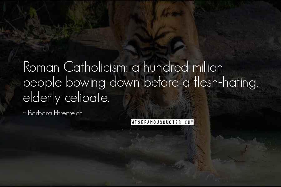 Barbara Ehrenreich quotes: Roman Catholicism: a hundred million people bowing down before a flesh-hating, elderly celibate.