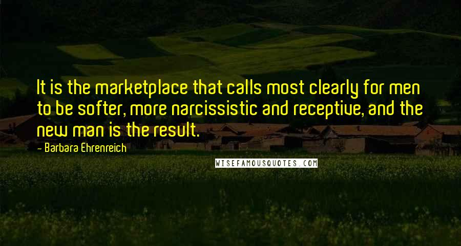 Barbara Ehrenreich quotes: It is the marketplace that calls most clearly for men to be softer, more narcissistic and receptive, and the new man is the result.