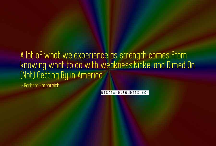Barbara Ehrenreich quotes: A lot of what we experience as strength comes from knowing what to do with weakness.Nickel and Dimed On (Not) Getting By in America
