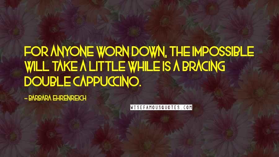 Barbara Ehrenreich quotes: For anyone worn down, The Impossible Will Take a Little While is a bracing double cappuccino.