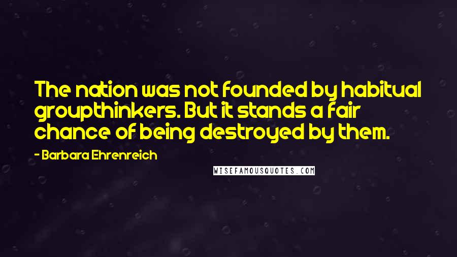 Barbara Ehrenreich quotes: The nation was not founded by habitual groupthinkers. But it stands a fair chance of being destroyed by them.