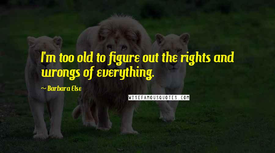 Barbara Else quotes: I'm too old to figure out the rights and wrongs of everything.