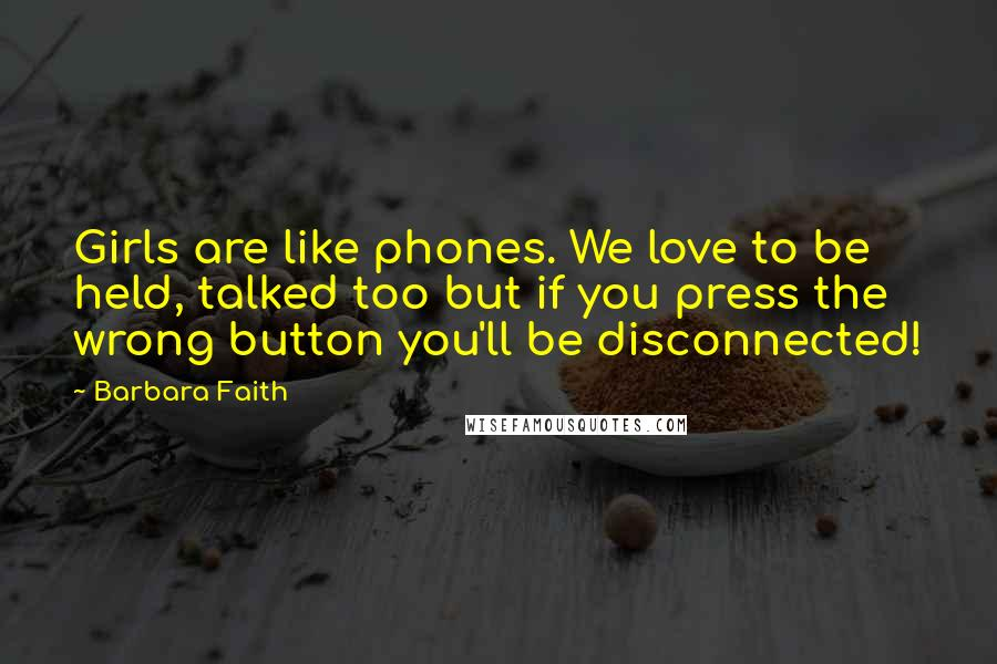 Barbara Faith quotes: Girls are like phones. We love to be held, talked too but if you press the wrong button you'll be disconnected!