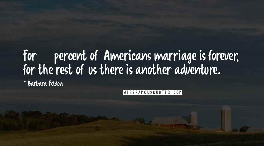 Barbara Feldon quotes: For 50 percent of Americans marriage is forever, for the rest of us there is another adventure.