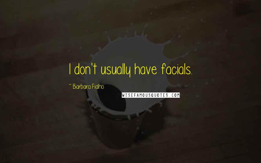 Barbara Fialho quotes: I don't usually have facials.