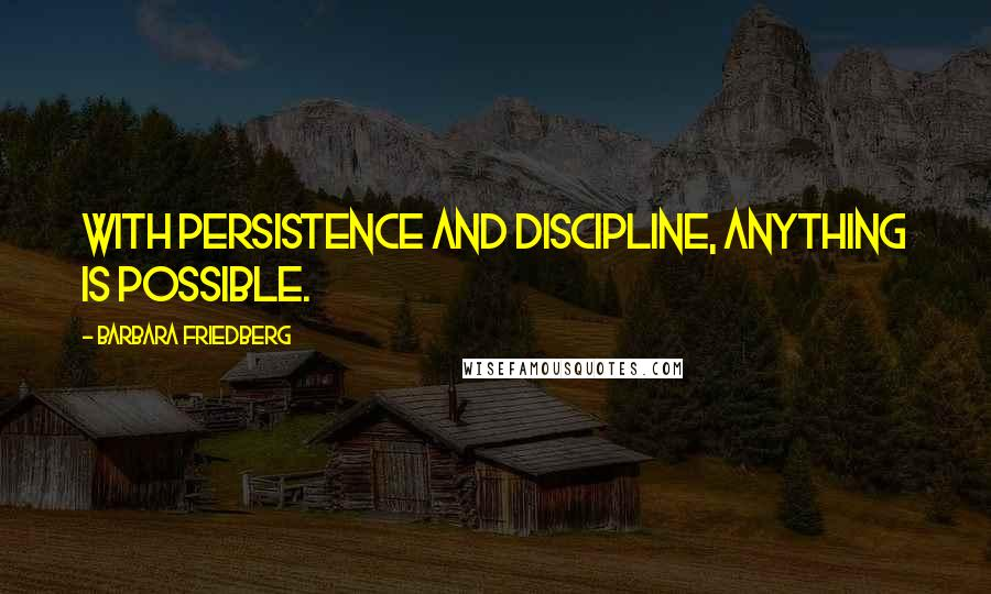 Barbara Friedberg quotes: With persistence and discipline, anything is possible.