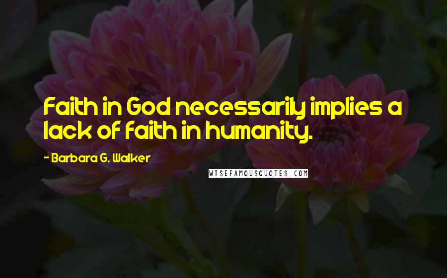 Barbara G. Walker quotes: Faith in God necessarily implies a lack of faith in humanity.