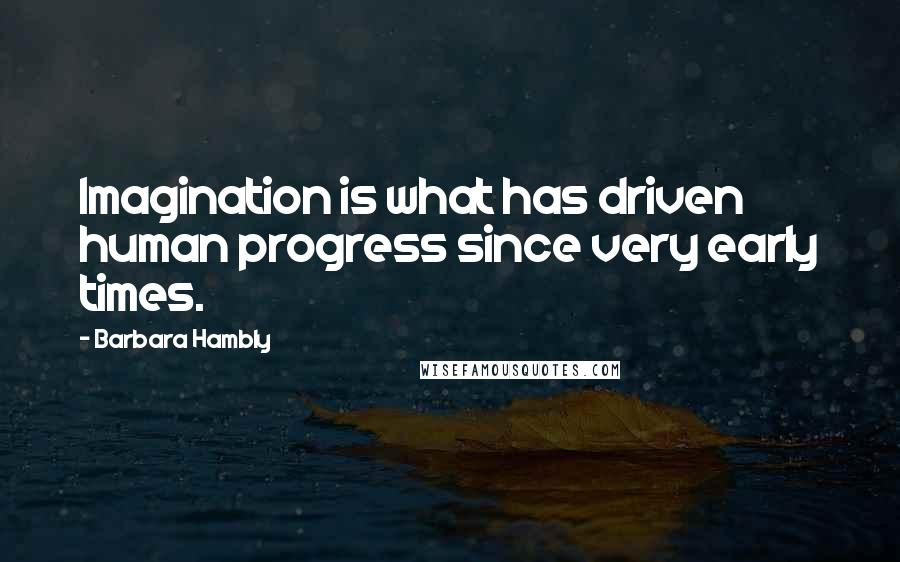 Barbara Hambly quotes: Imagination is what has driven human progress since very early times.