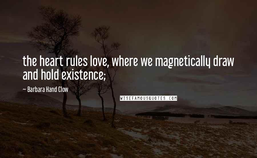 Barbara Hand Clow quotes: the heart rules love, where we magnetically draw and hold existence;