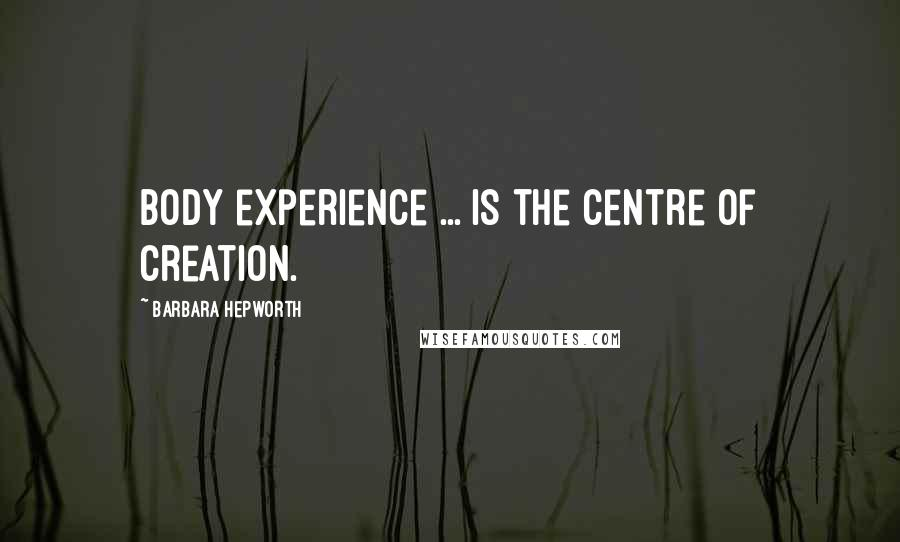 Barbara Hepworth quotes: Body experience ... is the centre of creation.