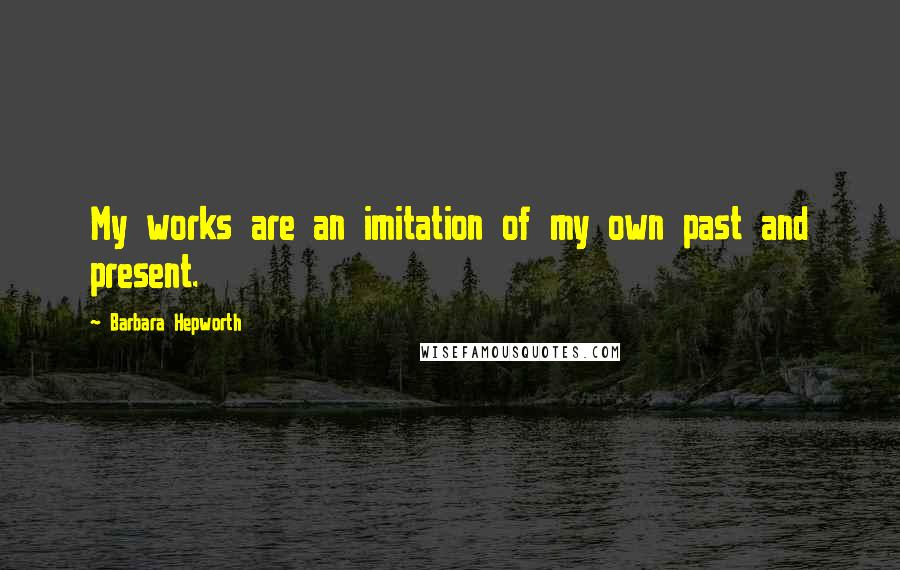 Barbara Hepworth quotes: My works are an imitation of my own past and present.