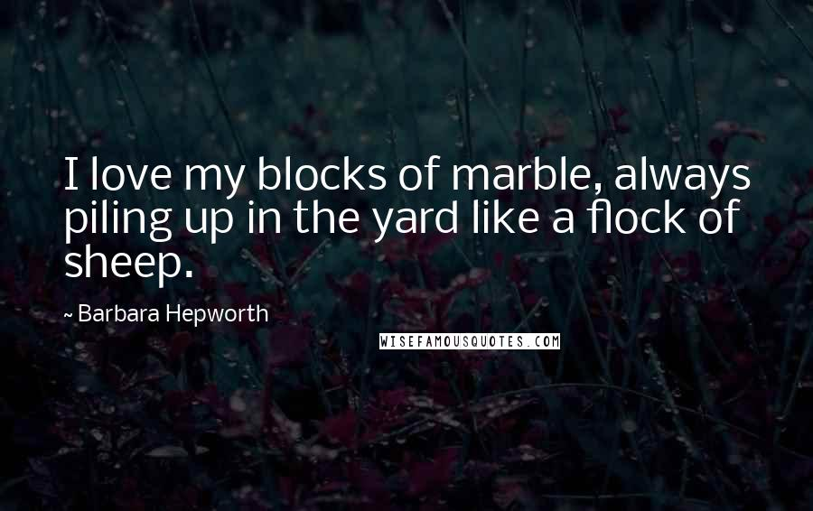 Barbara Hepworth quotes: I love my blocks of marble, always piling up in the yard like a flock of sheep.