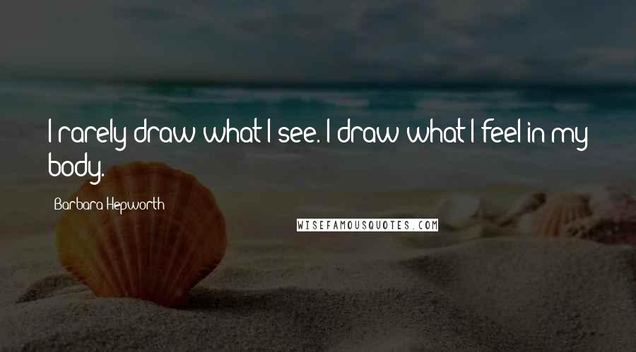 Barbara Hepworth quotes: I rarely draw what I see. I draw what I feel in my body.