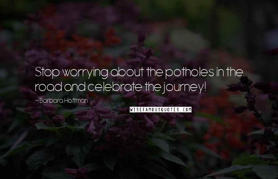 Barbara Hoffman quotes: Stop worrying about the potholes in the road and celebrate the journey!