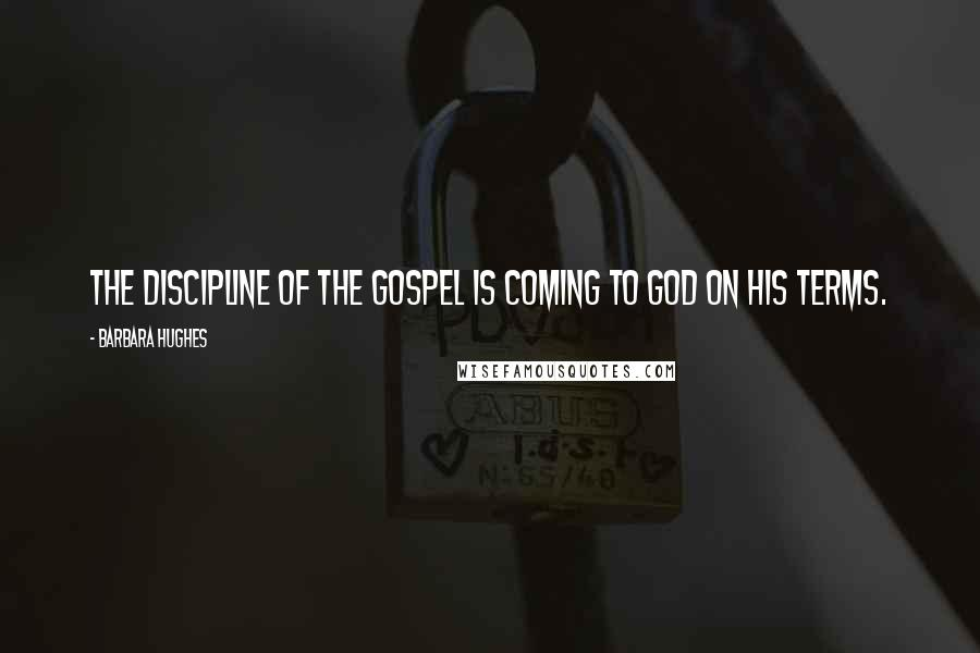 Barbara Hughes quotes: The discipline of the Gospel is coming to God on His terms.