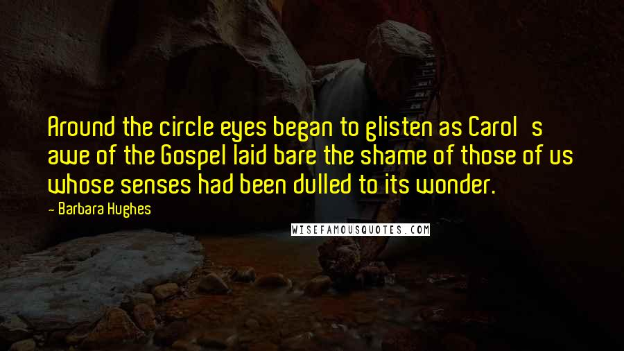 Barbara Hughes quotes: Around the circle eyes began to glisten as Carol's awe of the Gospel laid bare the shame of those of us whose senses had been dulled to its wonder.