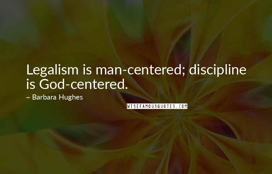 Barbara Hughes quotes: Legalism is man-centered; discipline is God-centered.