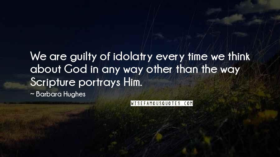 Barbara Hughes quotes: We are guilty of idolatry every time we think about God in any way other than the way Scripture portrays Him.