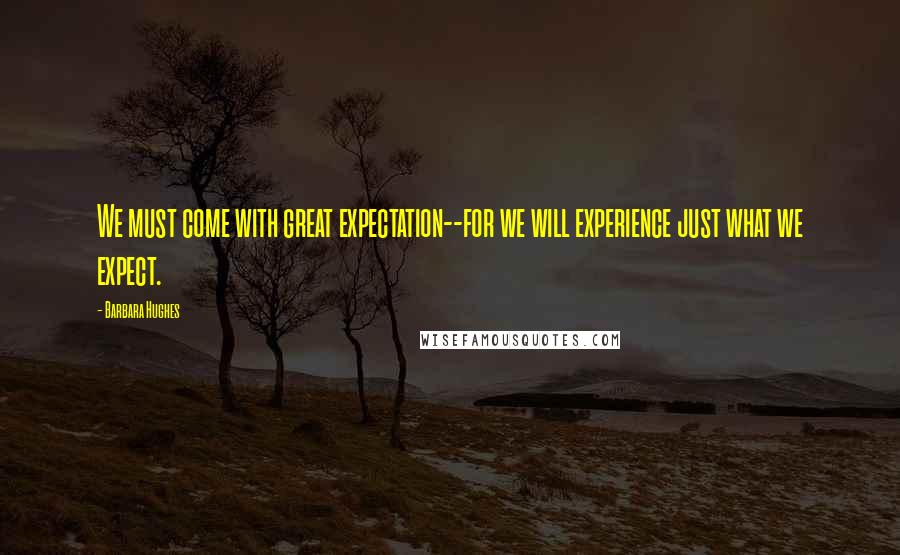 Barbara Hughes quotes: We must come with great expectation--for we will experience just what we expect.