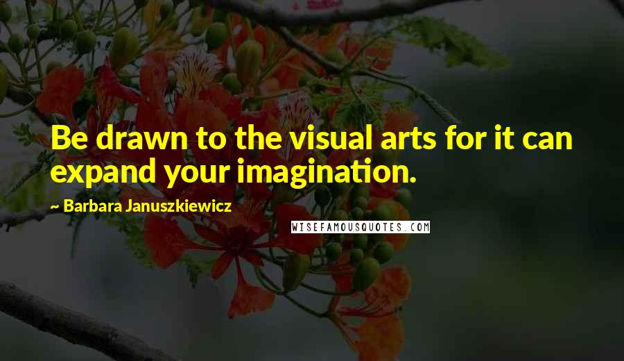 Barbara Januszkiewicz quotes: Be drawn to the visual arts for it can expand your imagination.