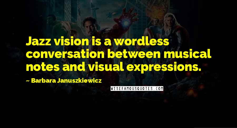 Barbara Januszkiewicz quotes: Jazz vision is a wordless conversation between musical notes and visual expressions.