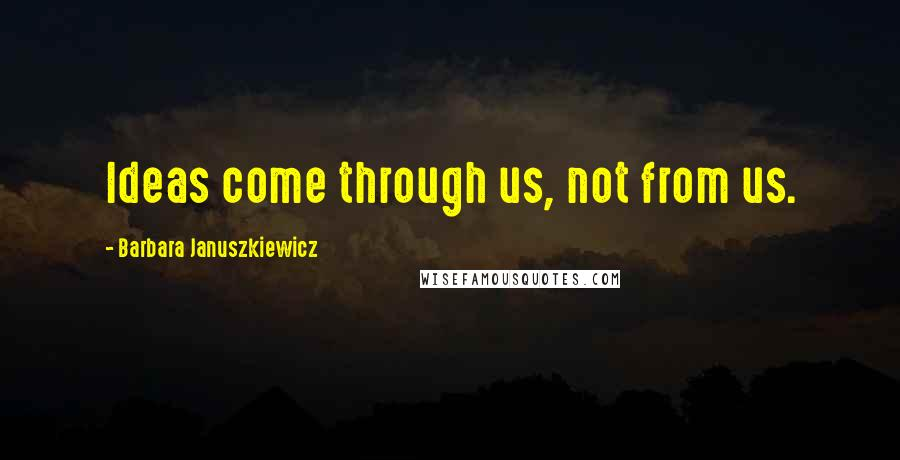 Barbara Januszkiewicz quotes: Ideas come through us, not from us.