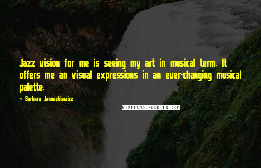 Barbara Januszkiewicz quotes: Jazz vision for me is seeing my art in musical term. It offers me an visual expressions in an ever-changing musical palette.