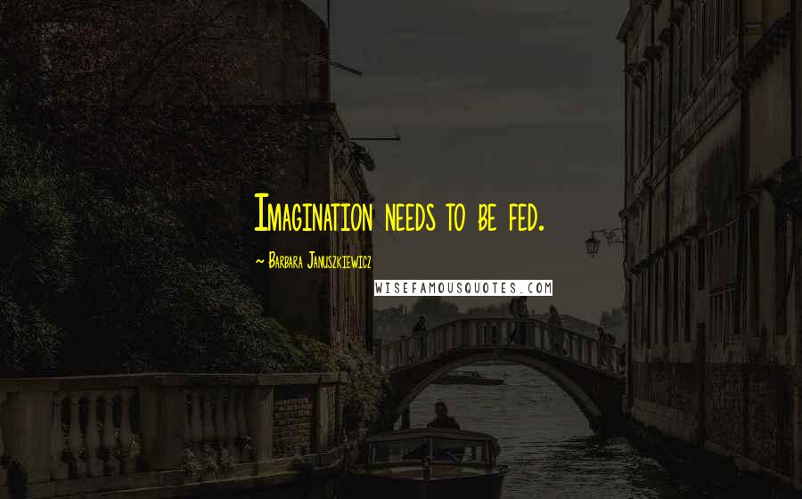 Barbara Januszkiewicz quotes: Imagination needs to be fed.