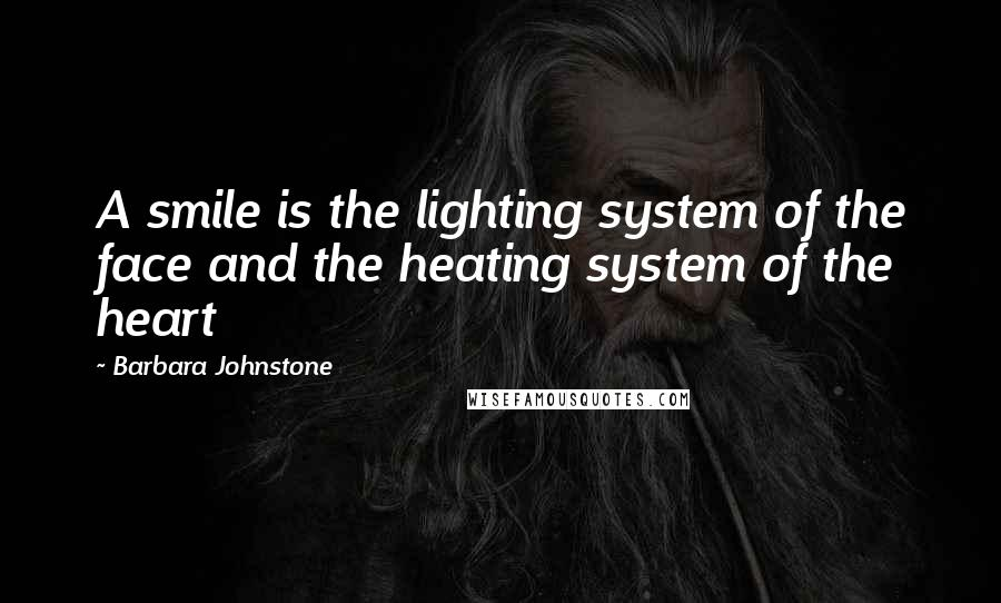 Barbara Johnstone quotes: A smile is the lighting system of the face and the heating system of the heart