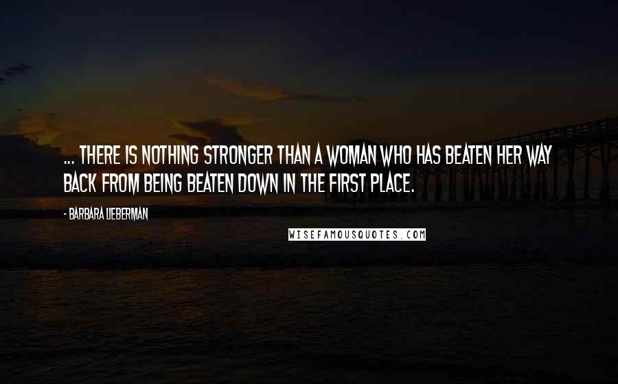 Barbara Lieberman quotes: ... there is nothing stronger than a woman who has beaten her way back from being beaten down in the first place.
