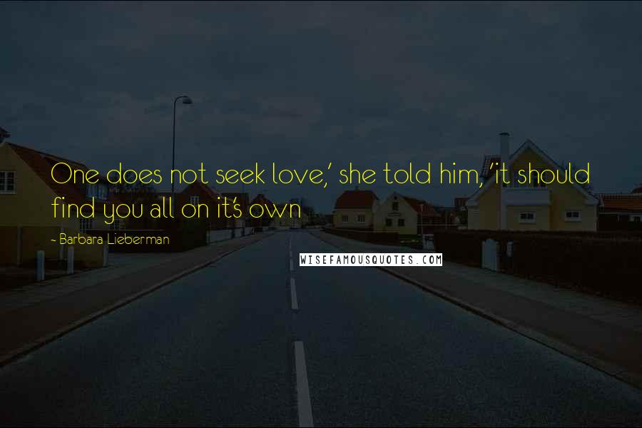 Barbara Lieberman quotes: One does not seek love,' she told him, 'it should find you all on it's own