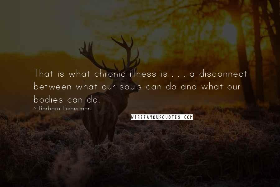 Barbara Lieberman quotes: That is what chronic illness is . . . a disconnect between what our souls can do and what our bodies can do.