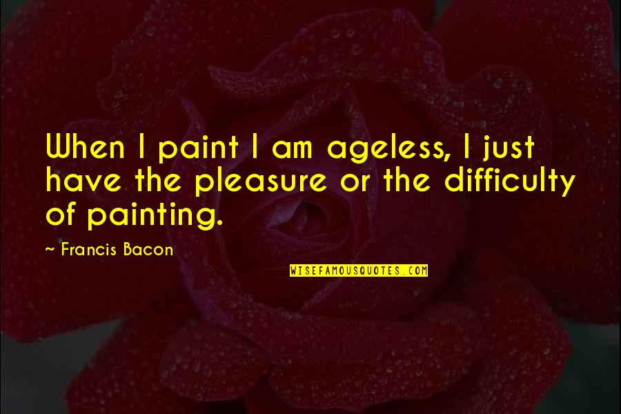 Barbara Loots Quotes By Francis Bacon: When I paint I am ageless, I just