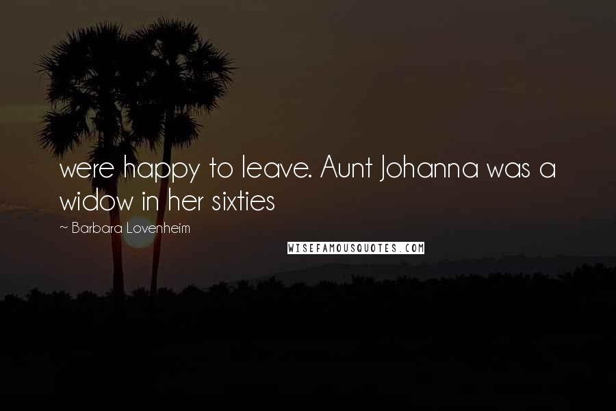 Barbara Lovenheim quotes: were happy to leave. Aunt Johanna was a widow in her sixties
