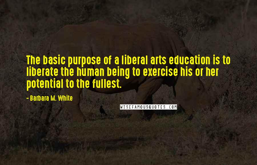 Barbara M. White quotes: The basic purpose of a liberal arts education is to liberate the human being to exercise his or her potential to the fullest.